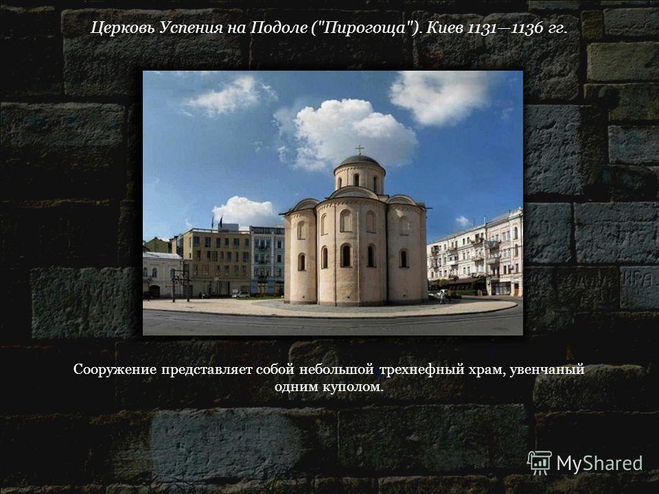 Церковь Успения на Подоле (Пирогоща). Киев 11311136 гг. Сооружение представляет собой небольшой трехнефный храм, увенчанный одним куполом.