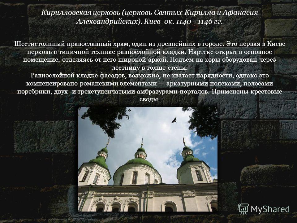 Кирилловская церковь (церковь Святых Кирилла и Афанасия Александрийских). Киев ок. 11401146 гг. Шестистолпный православный храм, один из древнейших в городе. Это первая в Киеве церковь в типичной технике равнослойной кладки. Нартекс открыт в основное