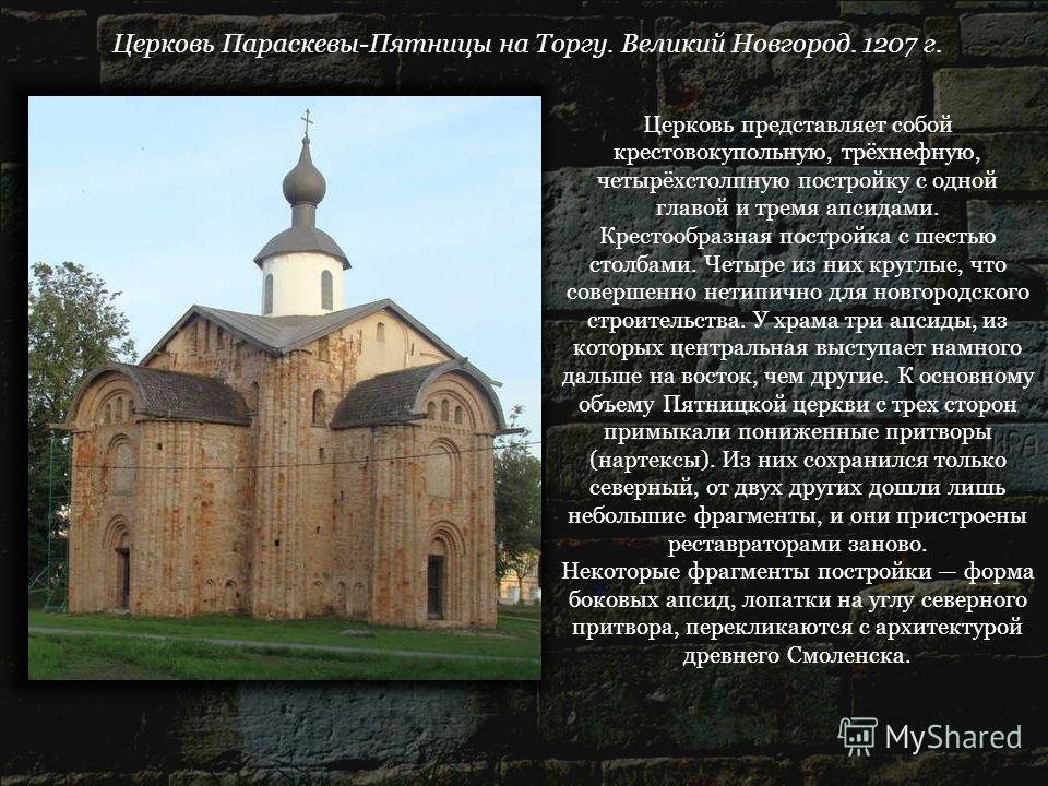 Церковь Параскевы-Пятницы на Торгу. Великий Новгород. 1207 г. Церковь представляет собой крестовокупольную, трёхнефную, четырёхстолпную постройку с одной главой и тремя апсидами. Крестообразная постройка с шестью столбами. Четыре из них круглые, что