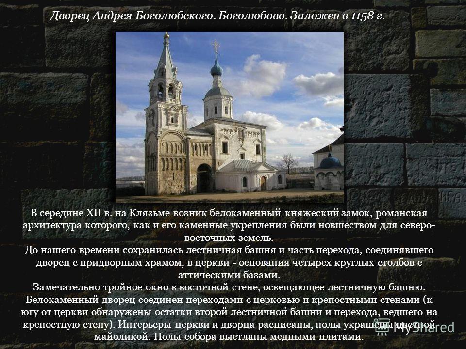 Дворец Андрея Боголюбского. Боголюбово. Заложен в 1158 г. В середине XII в. на Клязьме возник белокаменный княжеский замок, романская архитектура которого, как и его каменные укрепления были новшеством для северо- восточных земель. До нашего времени