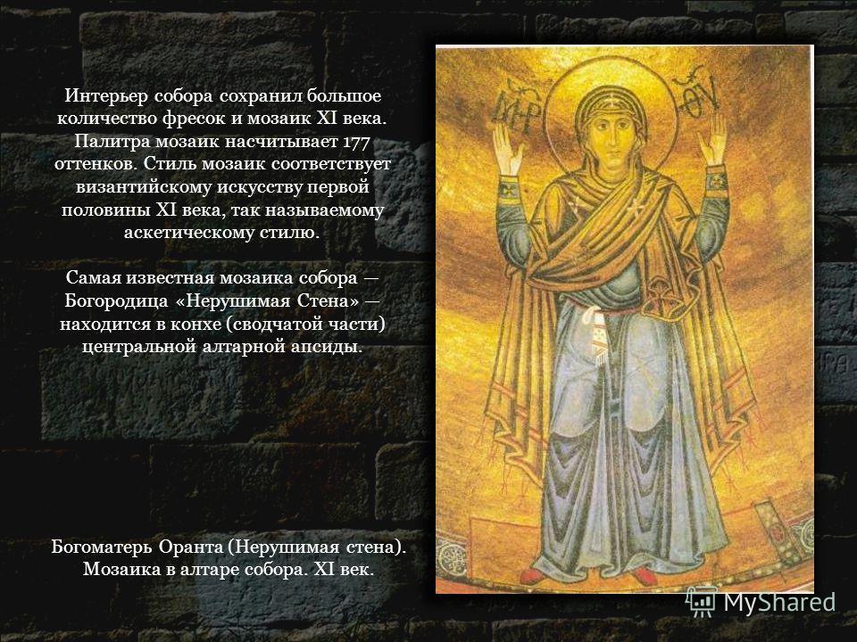 Богоматерь Оранта (Нерушимая стена). Мозаика в алтаре собора. XI век. Интерьер собора сохранил большое количество фресок и мозаик XI века. Палитра мозаик насчитывает 177 оттенков. Стиль мозаик соответствует византийскому искусству первой половины XI