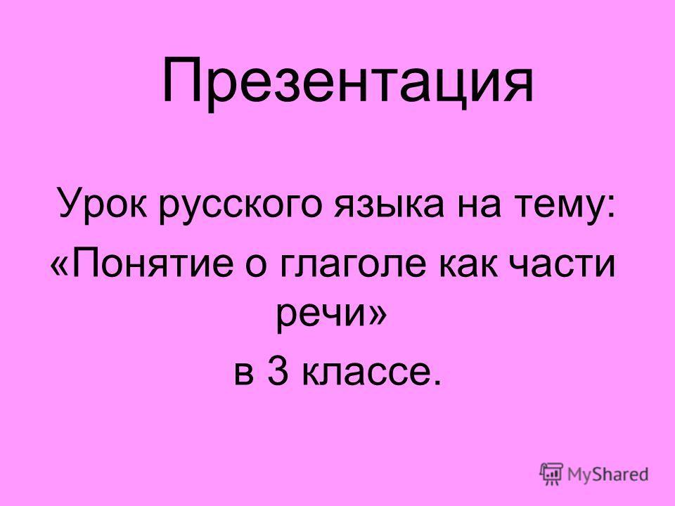 Презентация Урок русского языка на тему: «Понятие о глаголе как части речи» в 3 классе.