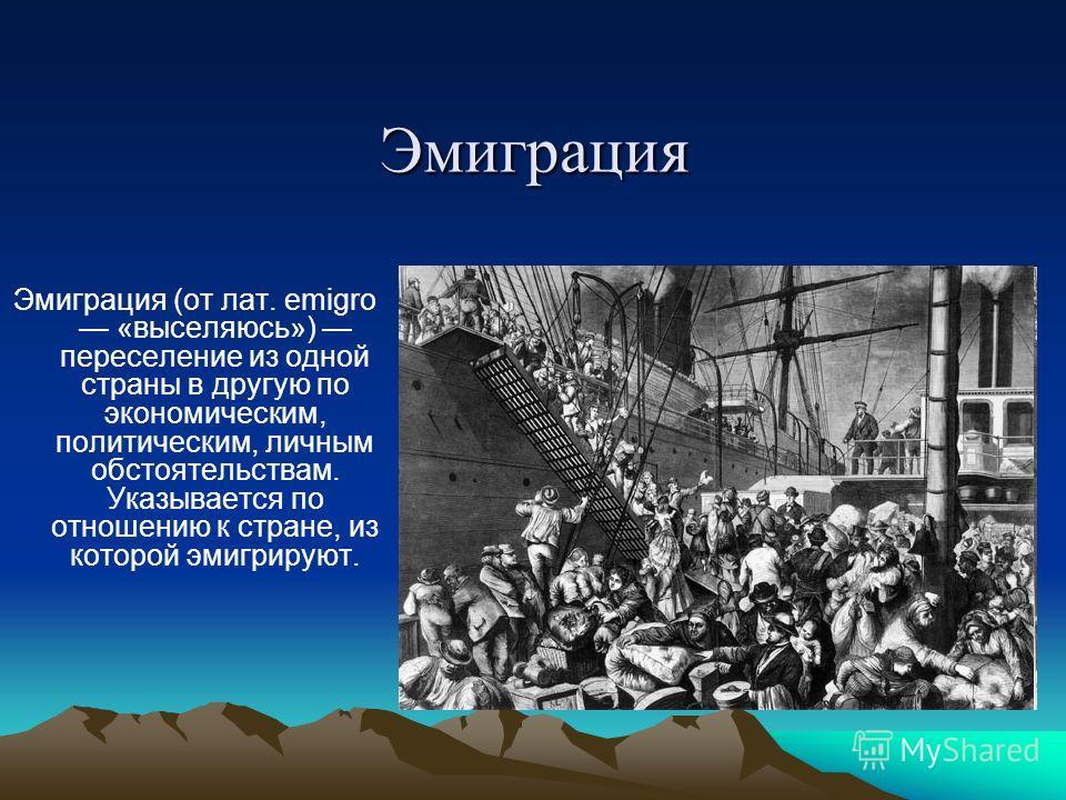 Эмиграция Эмиграция (от лат. emigro «выселяюсь») переселение из одной страны в другую по экономическим, политическим, личным обстоятельствам. Указывается по отношению к стране, из которой эмигрируют.