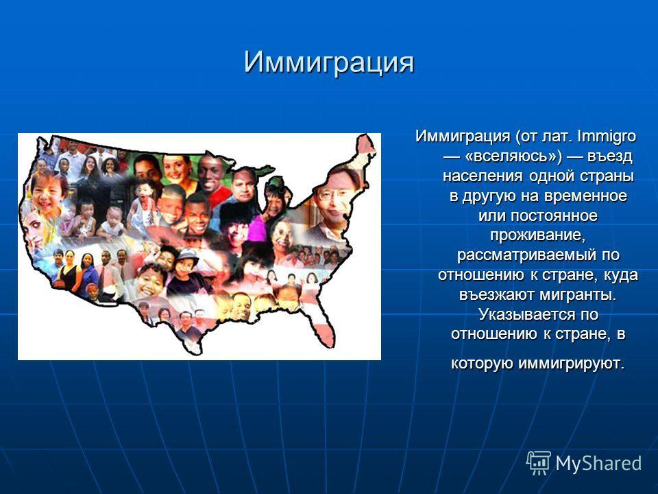 Иммиграция Иммиграция (от лат. Immigro «вселяюсь») въезд населения одной страны в другую на временное или постоянное проживание, рассматриваемый по отношению к стране, куда въезжают мигранты. Указывается по отношению к стране, в которую иммигрируют.