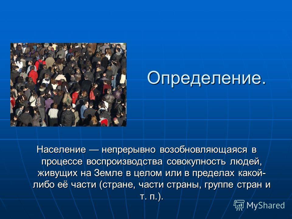 Определение. Население непрерывно возобновляющаяся в процессе воспроизводства совокупность людей, живущих на Земле в целом или в пределах какой- либо её части (стране, части страны, группе стран и т. п.).