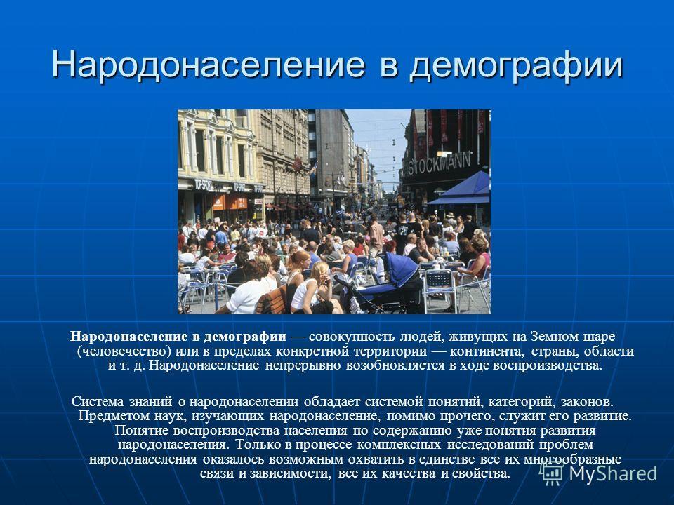 Народонаселение в демографии Народонаселение в демографии совокупность людей, живущих на Земном шаре (человечество) или в пределах конкретной территории континента, страны, области и т. д. Народонаселение непрерывно возобновляется в ходе воспроизводс
