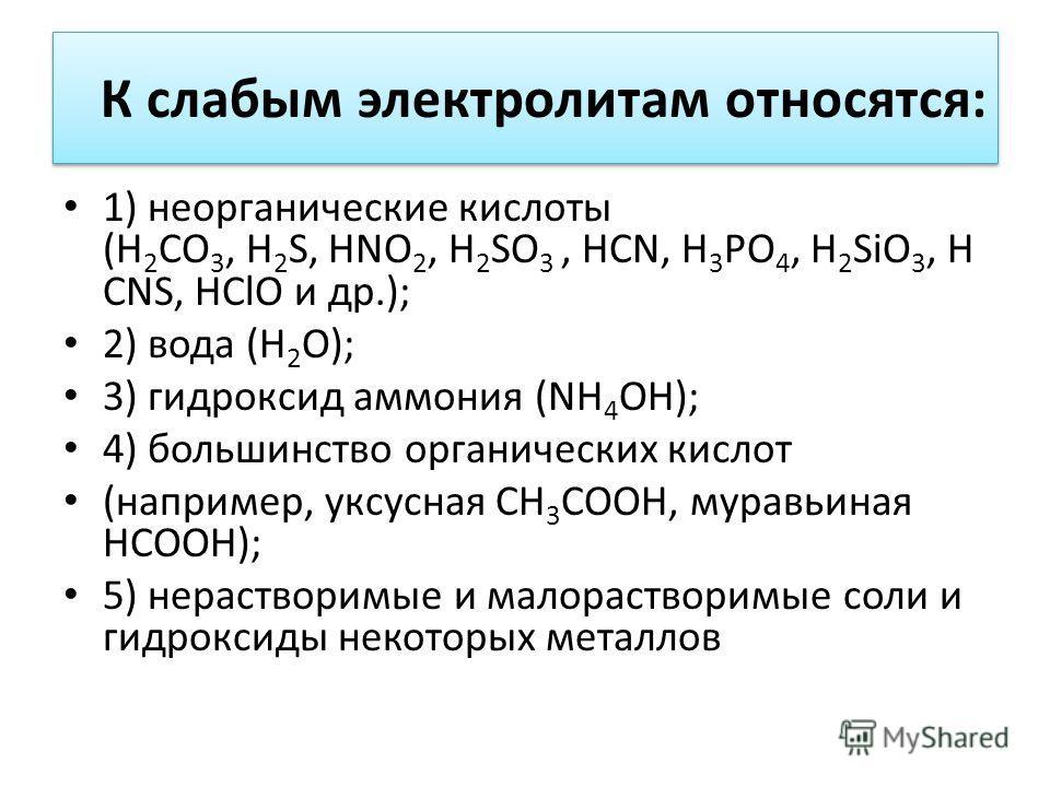 К слабым электролитам относятся: 1) неорганические кислоты (H 2 CO 3, H 2 S, HNO 2, H 2 SO 3, HCN, H 3 PO 4, H 2 SiO 3, H CNS, HСlO и др.); 2) вода (H 2 O); 3) гидроксид аммония (NH 4 OH); 4) большинство органических кислот (например, уксусная CH 3 C