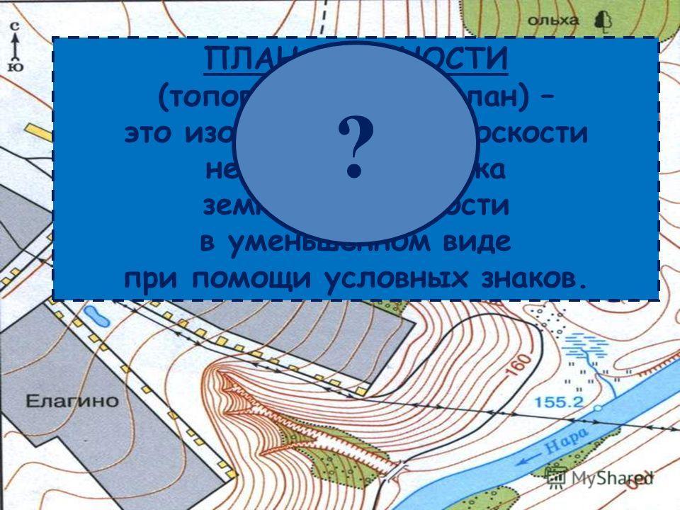 ПЛАН МЕСТНОСТИ (топографический план) – это изображение на плоскости небольшого участка земной поверхности в уменьшенном виде при помощи условных знаков. ?