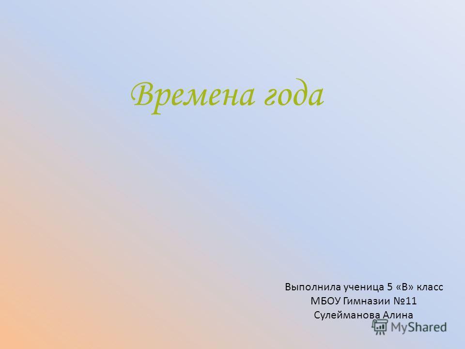 Времена года Выполнила ученица 5 «В» класс МБОУ Гимназии 11 Сулейманова Алина