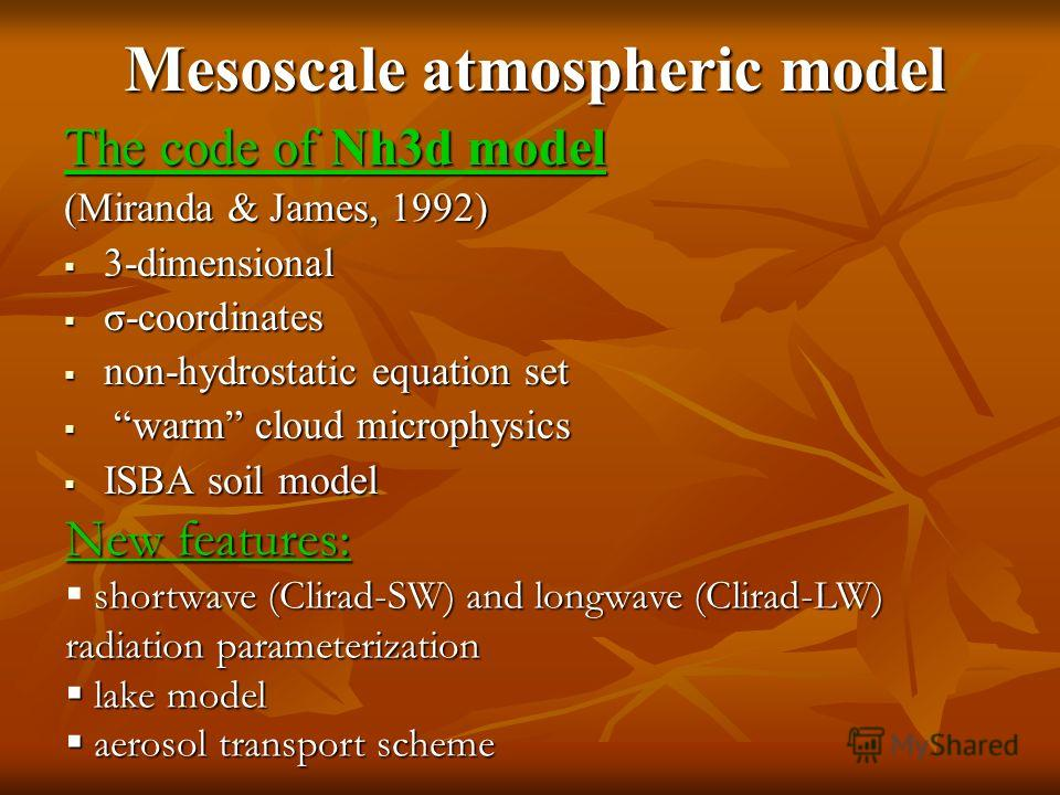 Mesoscale atmospheric model The code of Nh3d model (Miranda & James, 1992) 3-dimensional 3-dimensional σ-coordinates σ-coordinates non-hydrostatic equation set non-hydrostatic equation set warm cloud microphysics warm cloud microphysics ISBA soil mod