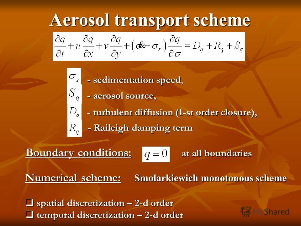 Aerosol transport scheme - turbulent diffusion (1-st order closure), - Raileigh damping term Boundary conditions: at all boundaries Numerical scheme: Smolarkiewich monotonous scheme spatial discretization – 2-d order spatial discretization – 2-d orde