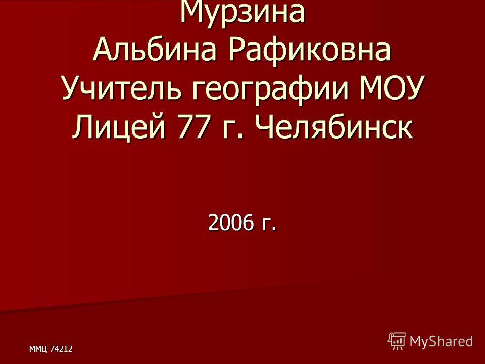 ММЦ 74212 Мурзина Альбина Рафиковна Учитель географии МОУ Лицей 77 г. Челябинск 2006 г.