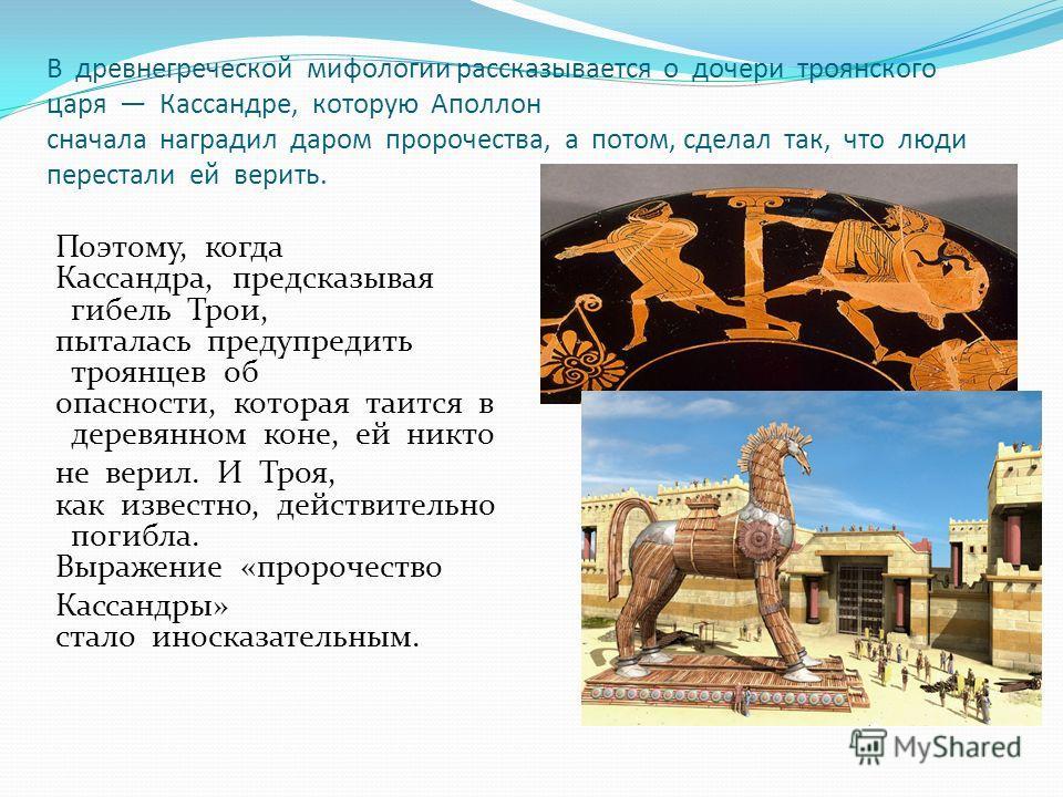 В древнегреческой мифологии рассказывается о дочери троянского царя Кассандре, которую Аполлон сначала наградил даром пророчества, а потом, сделал так, что люди перестали ей верить. Поэтому, когда Кассандра, предсказывая гибель Трои, пыталась предупр