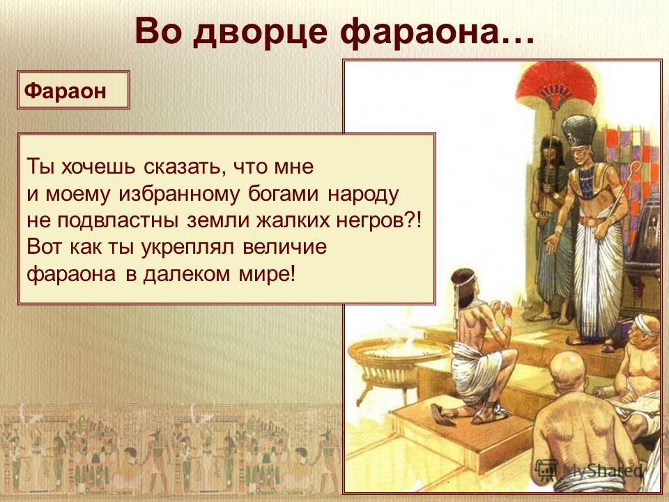 Во дворце фараона… Ты хочешь сказать, что мне и моему избранному богами народу не подвластны земли жалких негров?! Вот как ты укреплял величие фараона в далеком мире! Фараон