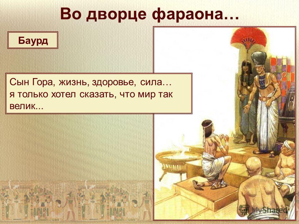 Во дворце фараона… Сын Гора, жизнь, здоровье, сила… я только хотел сказать, что мир так велик... Баурд