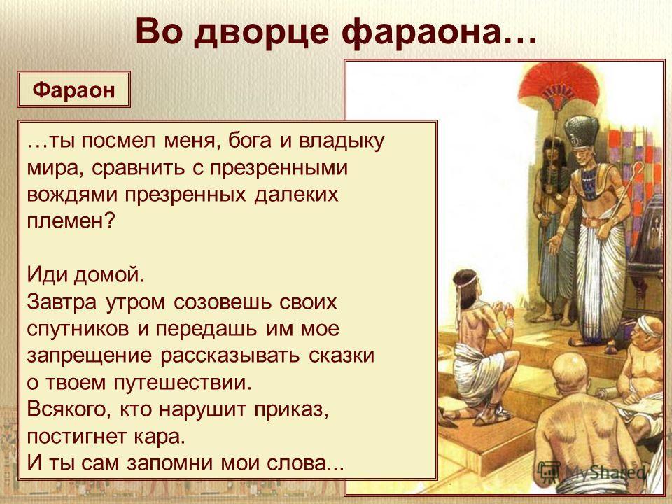 Во дворце фараона… …ты посмел меня, бога и владыку мира, сравнить с презренными вождями презренных далеких племен? Иди домой. Завтра утром созовешь своих спутников и передашь им мое запрещение рассказывать сказки о твоем путешествии. Всякого, кто нар