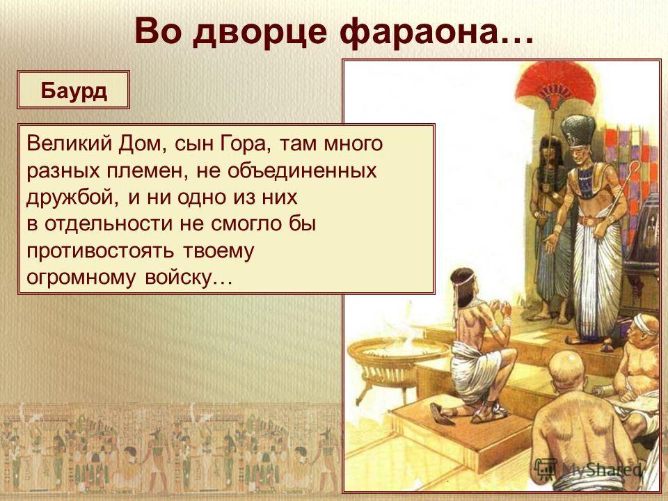 Баурд Во дворце фараона… Великий Дом, сын Гора, там много разных племен, не объединенных дружбой, и ни одно из них в отдельности не смогло бы противостоять твоему огромному войску…
