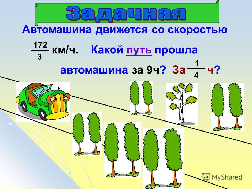Автомашина движется со скоростью км/ч. Какой путь прошла автомашина за 9 ч? За ч? 172 3 1 4