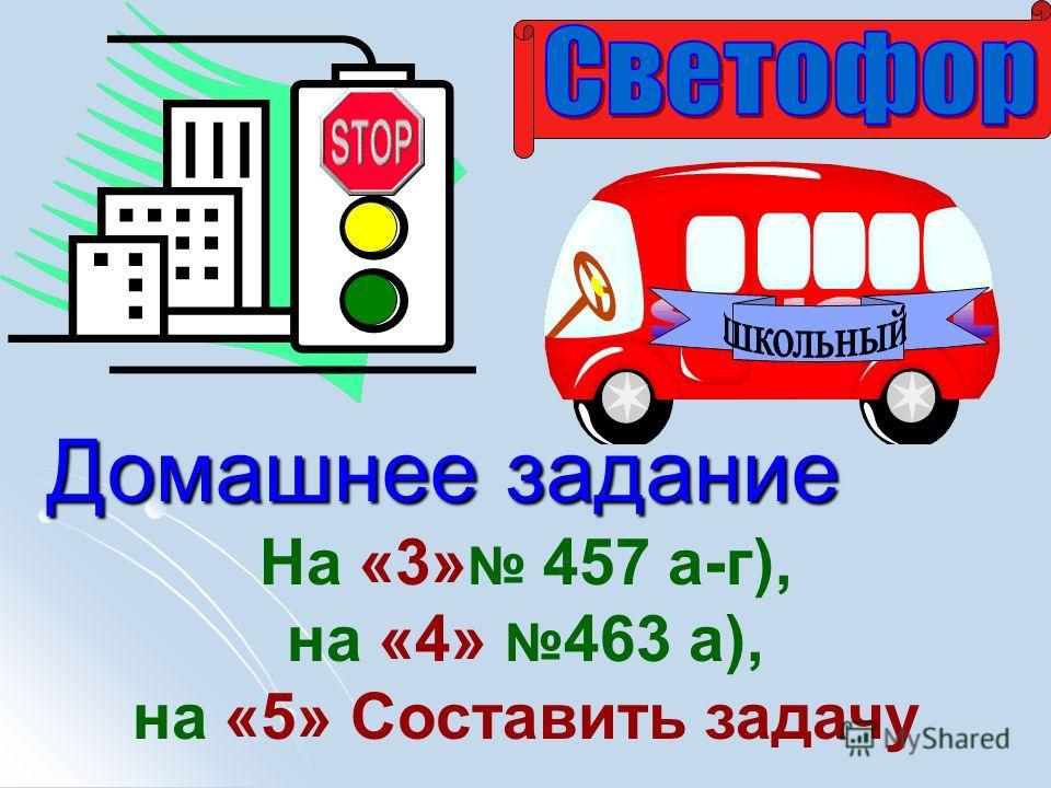 Домашнее задание На «3» 457 а-г), на «4» 463 а), на «5» Составить задачу