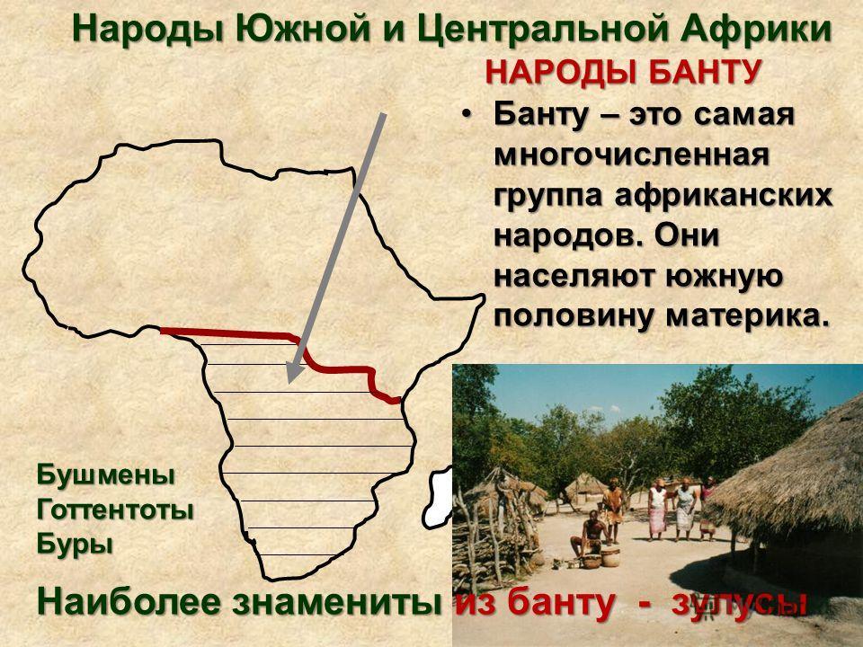 Народы Южной и Центральной Африки НАРОДЫ БАНТУ Банту – это самая многочисленная группа африканских народов. Они населяют южную половину материка.Банту – это самая многочисленная группа африканских народов. Они населяют южную половину материка. Наибол