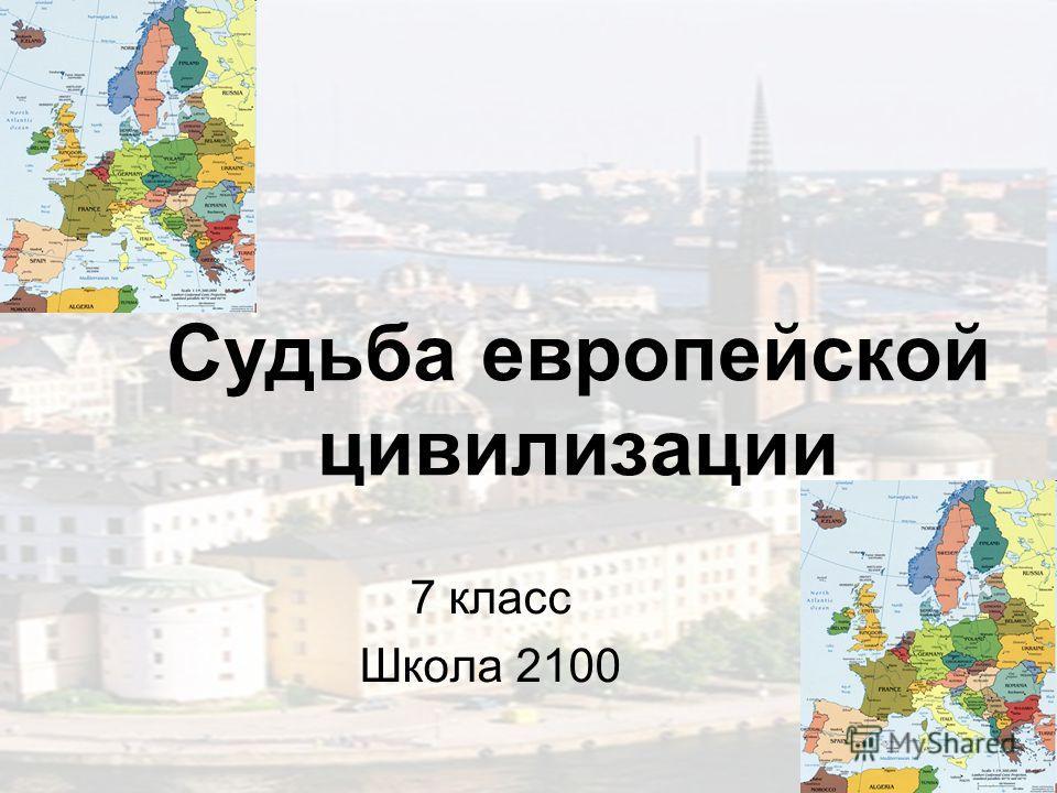Судьба европейской цивилизации 7 класс Школа 2100
