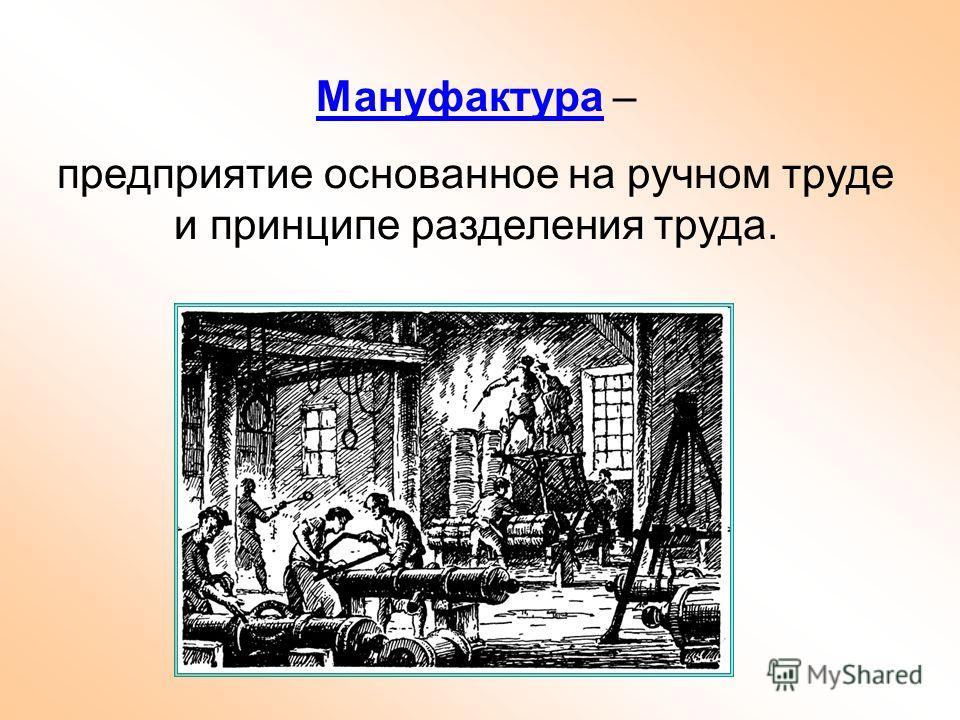 Мануфактура – предприятие основанное на ручном труде и принципе разделения труда.