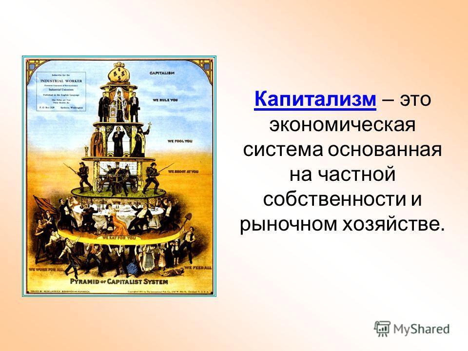 Капитализм – это экономическая система основанная на частной собственности и рыночном хозяйстве.