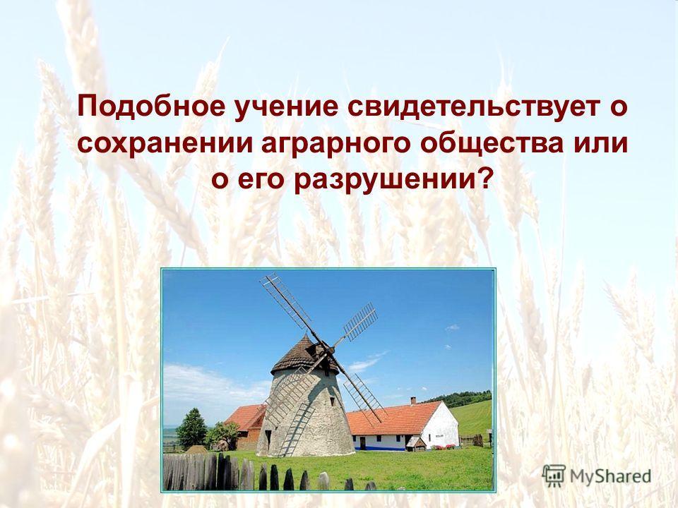 Подобное учение свидетельствует о сохранении аграрного общества или о его разрушении?