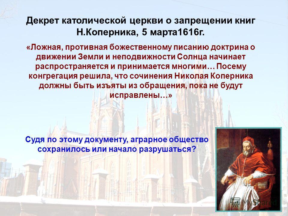 Декрет католической церкви о запрещении книг Н.Коперника, 5 марта 1616 г. «Ложная, противная божественному писанию доктрина о движении Земли и неподвижности Солнца начинает распространяется и принимается многими… Посему конгрегация решила, что сочине