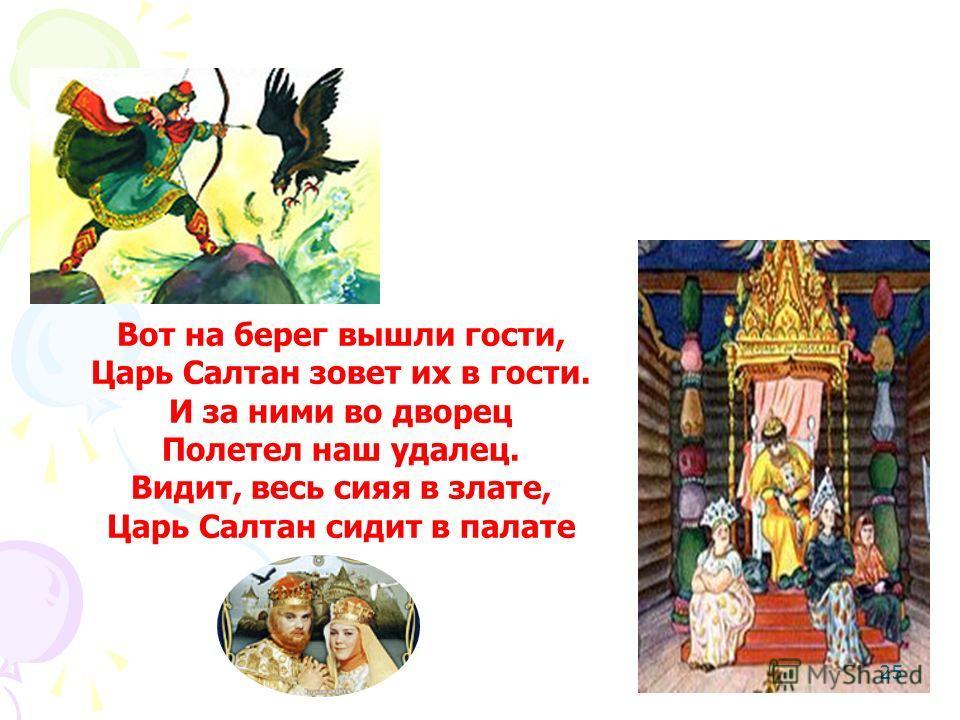 Вот на берег вышли гости, Царь Салтан зовет их в гости. И за ними во дворец Полетел наш удалец. Видит, весь сияя в злате, Царь Салтан сидит в палате А. С. Пушкин «Сказка о царе Салтане» 25