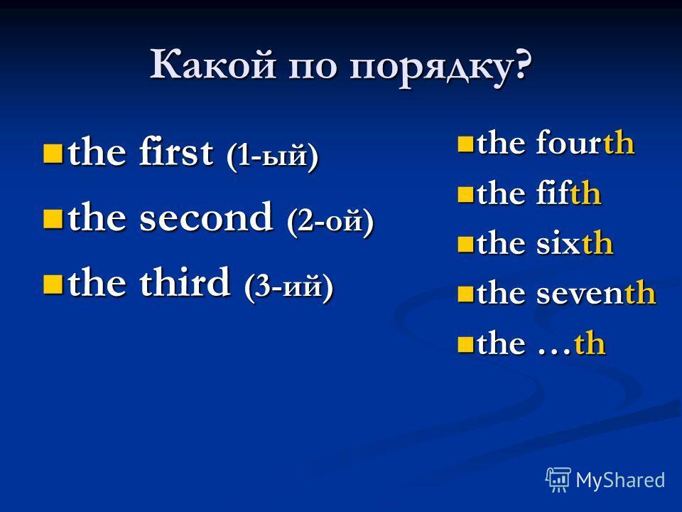 Какой по порядку? the first (1-ый) the first (1-ый) the second (2-ой) the second (2-ой) the third (3-ий) the third (3-ий) the fourth the fourth the fifth the fifth the sixth the sixth the seventh the seventh the …th the …th
