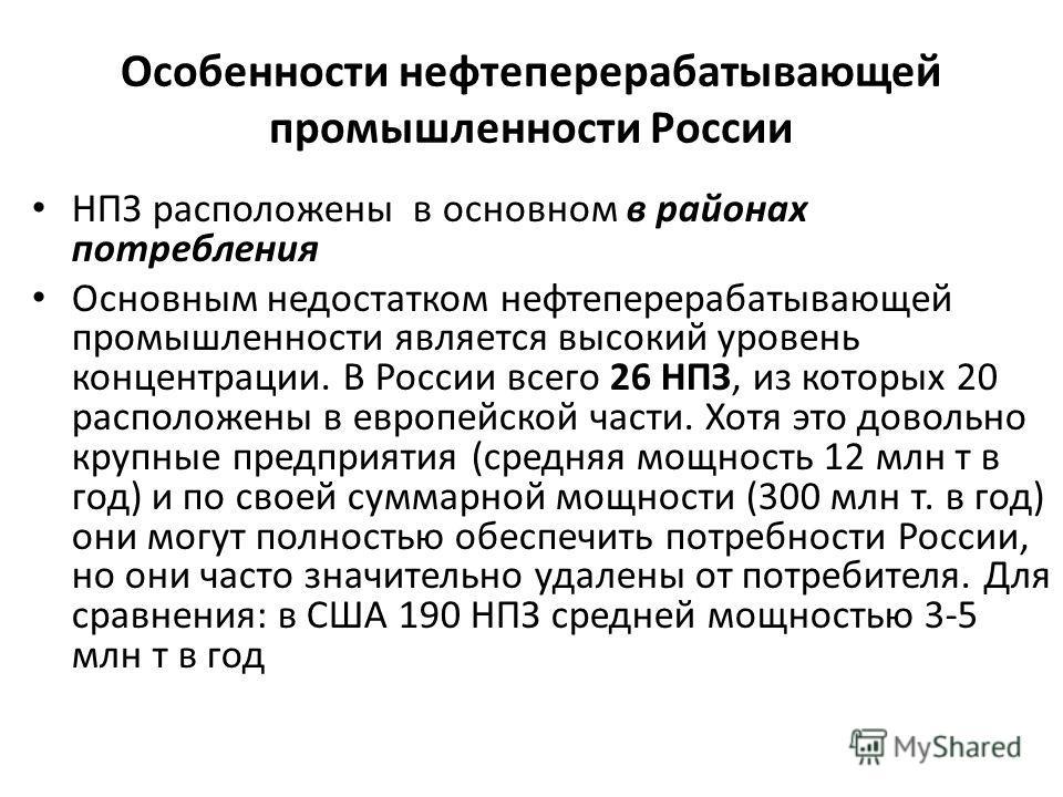 Особенности нефтеперерабатывающей промышленности России НПЗ расположены в основном в районах потребления Основным недостатком нефтеперерабатывающей промышленности является высокий уровень концентрации. В России всего 26 НПЗ, из которых 20 расположены
