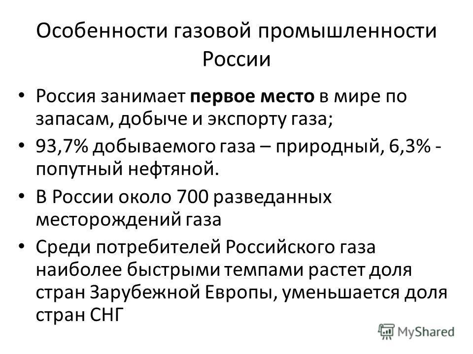 Особенности газовой промышленности России Россия занимает первое место в мире по запасам, добыче и экспорту газа; 93,7% добываемого газа – природный, 6,3% - попутный нефтяной. В России около 700 разведанных месторождений газа Среди потребителей Росси