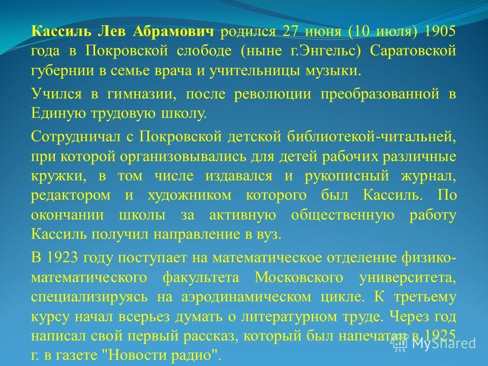 Кассиль Лев Абрамович родился 27 июня (10 июля) 1905 года в Покровской слободе (ныне г.Энгельс) Саратовской губернии в семье врача и учительницы музыки. Учился в гимназии, после революции преобразованной в Единую трудовую школу. Сотрудничал с Покровс