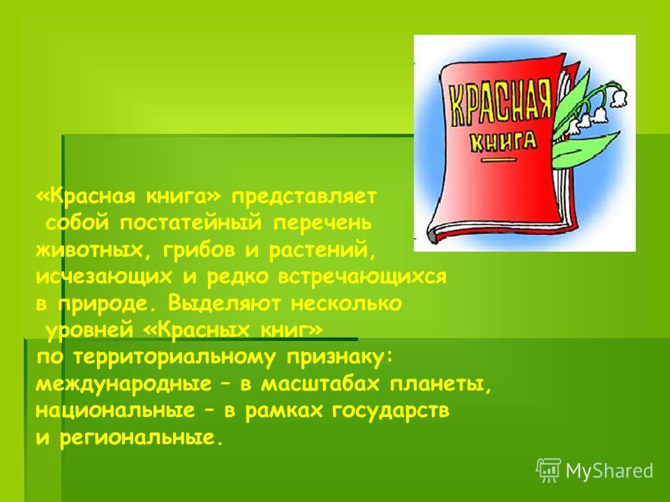«Красная книга» представляет собой постатейный перечень животных, грибов и растений, исчезающих и редко встречающихся в природе. Выделяют несколько уровней «Красных книг» по территориальному признаку: международные – в масштабах планеты, национальные