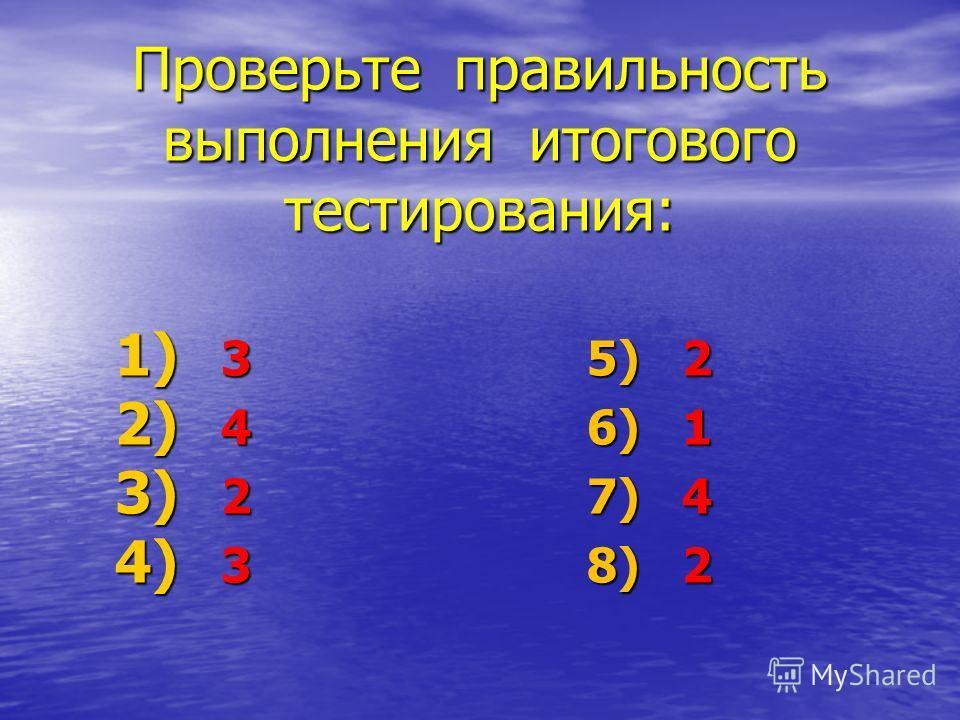 Проверьте правильность выполнения итогового тестирования: 1) 3 5) 2 2) 4 6) 1 3) 2 7) 4 4) 3 8) 2