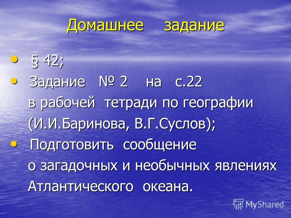 Домашнее задание § 42; § 42; Задание 2 на с.22 Задание 2 на с.22 в рабочей тетради по географии в рабочей тетради по географии (И.И.Баринова, В.Г.Суслов); (И.И.Баринова, В.Г.Суслов); Подготовить сообщение Подготовить сообщение о загадочных и необычны