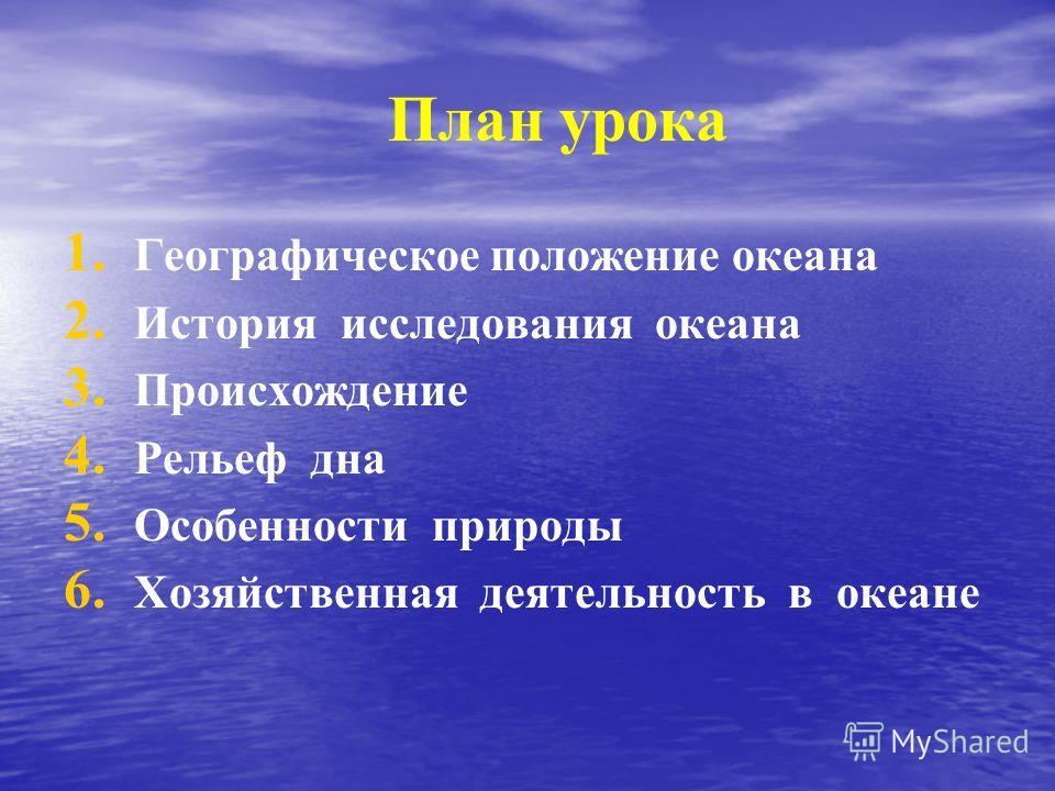 План урока 1. 1. Географическое положение океана 2. 2. История исследования океана 3. 3. Происхождение 4. 4. Рельеф дна 5. 5. Особенности природы 6. 6. Хозяйственная деятельность в океане
