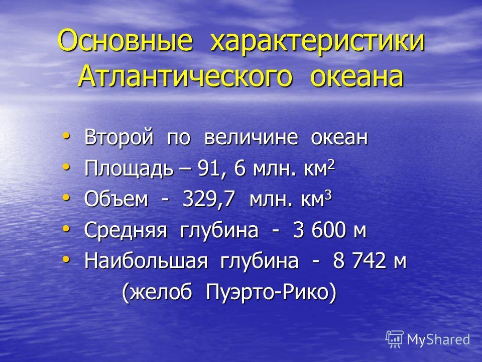 Основные характеристики Атлантического океана Второй по величине океан Второй по величине океан Площадь – 91, 6 млн. км 2 Площадь – 91, 6 млн. км 2 Объем - 329,7 млн. км 3 Объем - 329,7 млн. км 3 Средняя глубина - 3 600 м Средняя глубина - 3 600 м На