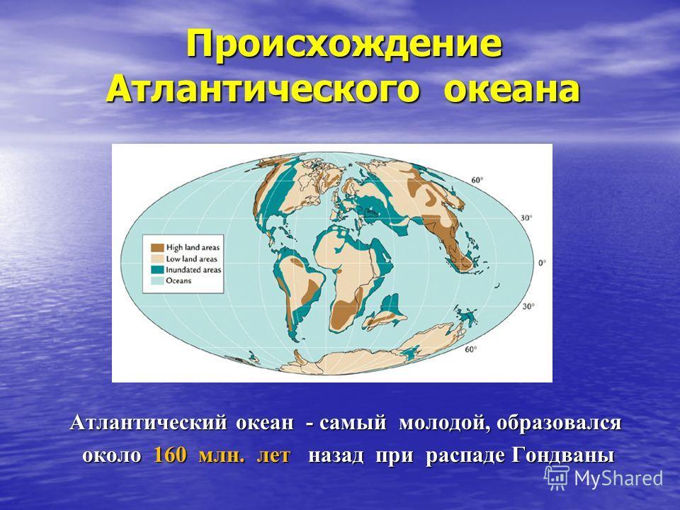 Происхождение Атлантического океана Атлантический океан - самый молодой, образовался около 160 млн. лет назад при распаде Гондваны около 160 млн. лет назад при распаде Гондваны