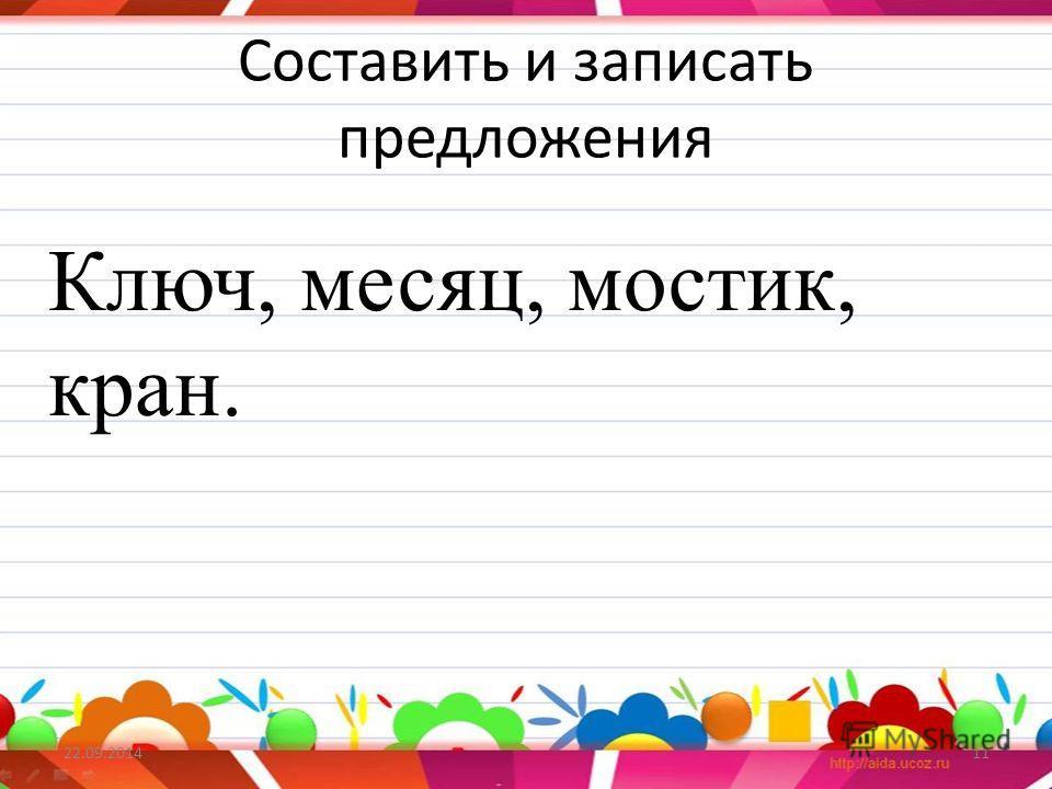 Составить и записать предложения 22.09.201411 Ключ, месяц, мостик, кран.