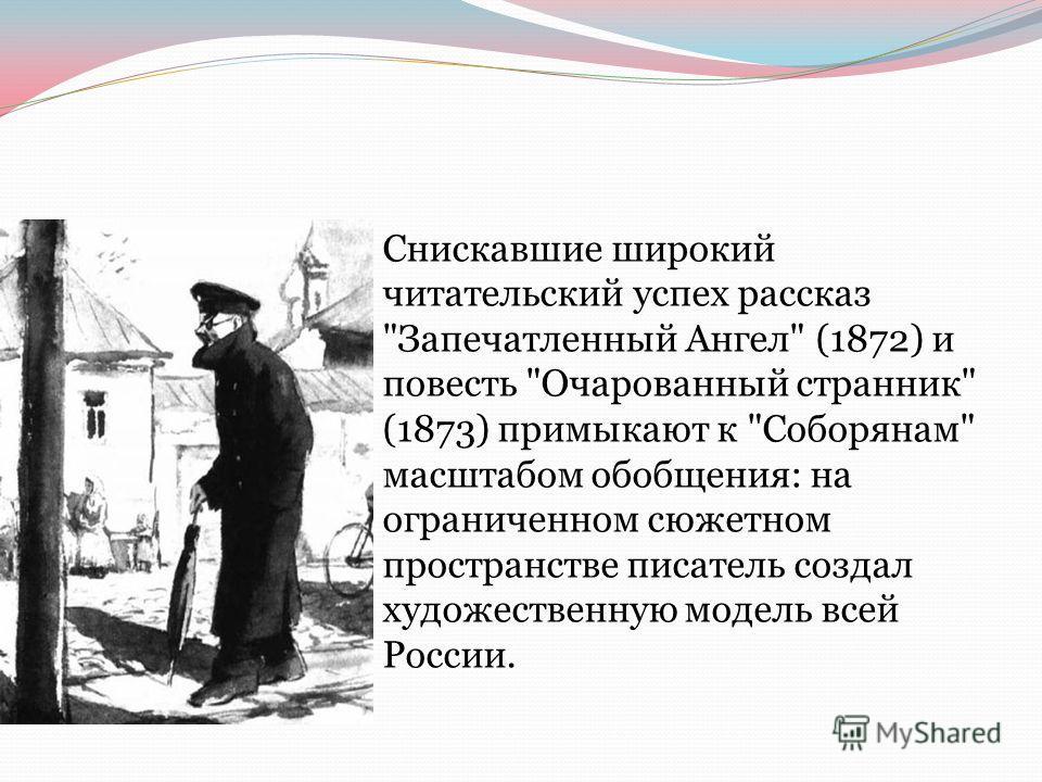 Снискавшие широкий читательский успех рассказ Запечатленный Ангел (1872) и повесть Очарованный странник (1873) примыкают к Соборянам масштабом обобщения: на ограниченном сюжетном пространстве писатель создал художественную модель всей России.