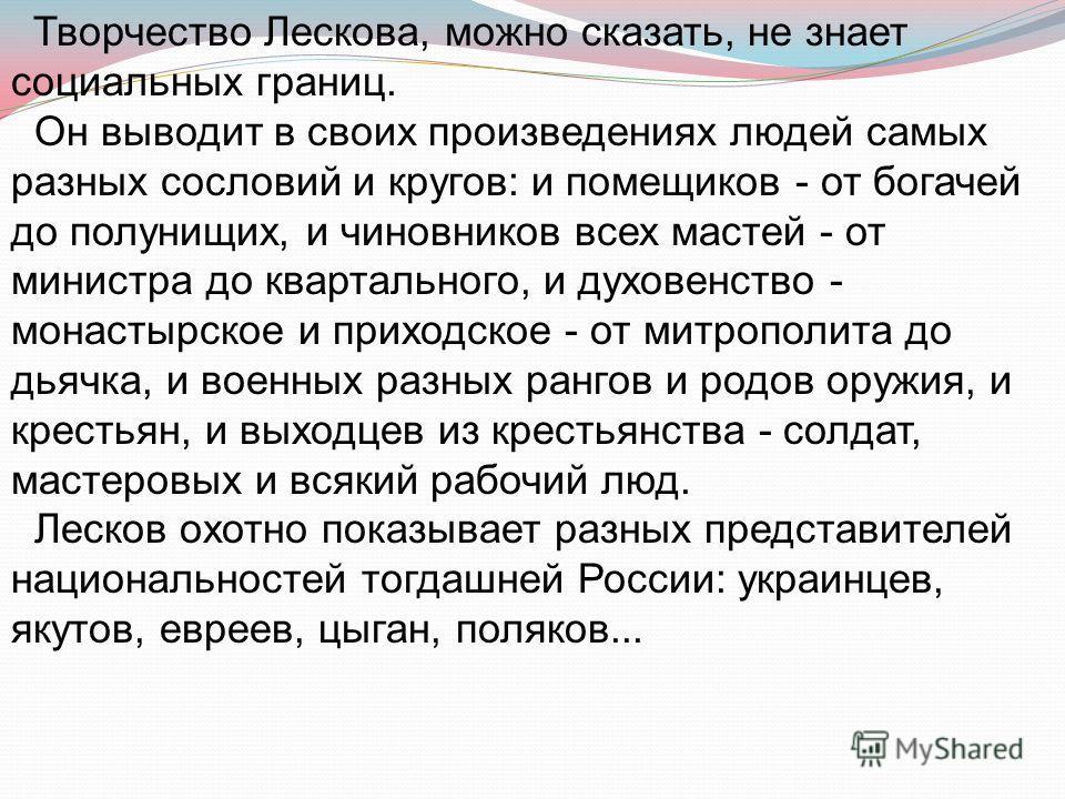 Творчество Лескова, можно сказать, не знает социальных границ. Он выводит в своих произведениях людей самых разных сословий и кругов: и помещиков - от богачей до полунищих, и чиновников всех мастей - от министра до квартального, и духовенство - монас