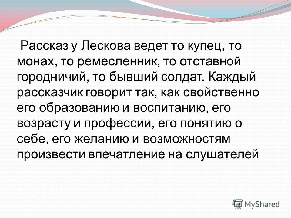 Рассказ у Лескова ведет то купец, то монах, то ремесленник, то отставной городничий, то бывший солдат. Каждый рассказчик говорит так, как свойственно его образованию и воспитанию, его возрасту и профессии, его понятию о себе, его желанию и возможност