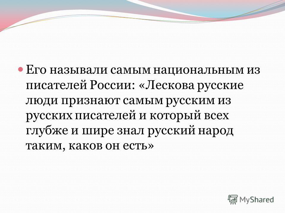 Его называли самым национальным из писателей России: «Лескова русские люди признают самым русским из русских писателей и который всех глубже и шире знал русский народ таким, каков он есть»