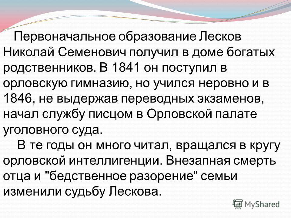 Первоначальное образование Лесков Николай Семенович получил в доме богатых родственников. В 1841 он поступил в орловскую гимназию, но учился неровно и в 1846, не выдержав переводных экзаменов, начал службу писцом в Орловской палате уголовного суда. В
