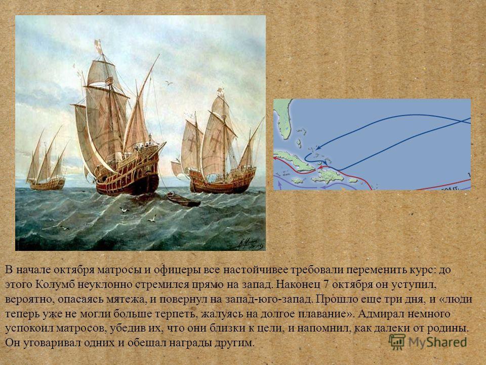 В начале октября матросы и офицеры все настойчивее требовали переменить курс: до этого Колумб неуклонно стремился прямо на запад. Наконец 7 октября он уступил, вероятно, опасаясь мятежа, и повернул на запад-юго-запад. Прошло еще три дня, и «люди тепе