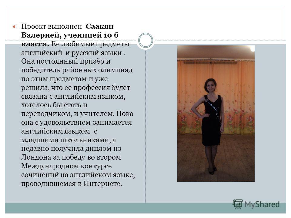 Проект выполнен Саакян Валерией, ученицей 10 б класса. Ее любимые предметы английский и русский языки. Она постоянный призёр и победитель районных олимпиад по этим предметам и уже решила, что её профессия будет связана с английским языком, хотелось б