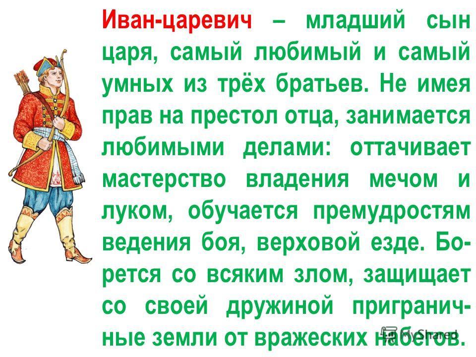Иван-царевич – младший сын царя, самый любимый и самый умных из трёх братьев. Не имея прав на престол отца, занимается любимыми делами: оттачивает мастерство владения мечом и луком, обучается премудростям ведения боя, верховой езде. Бо- рется со всяк