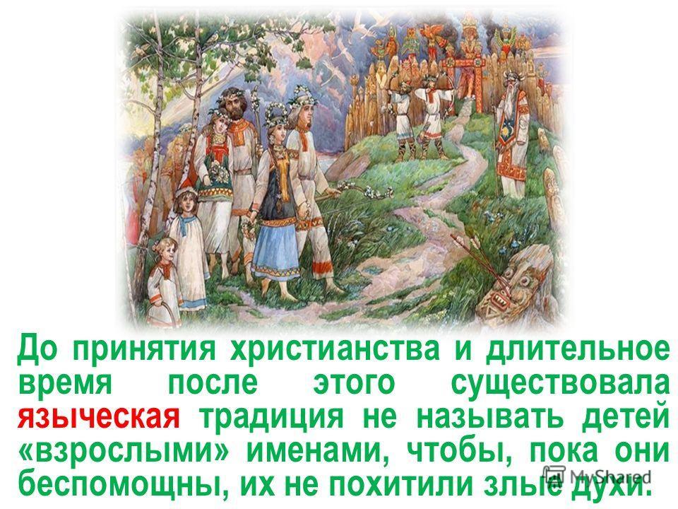 До принятия христианства и длительное время после этого существовала языческая традиция не называть детей «взрослыми» именами, чтобы, пока они беспомощны, их не похитили злые духи.
